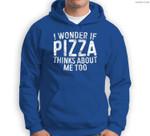 I Wonder If Pizza Thinks About Me Too Food Lover Sweatshirt & Hoodie