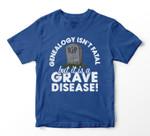Genealogy Isn't Fatal But it is a Grave Disease! T-shirt