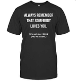Always Remember Somebody Loves You Offensive T-Shirt