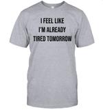 Funny I Feel Like I'm Already Tired Tomorrow Saying Gift T-Shirt