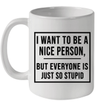 I Want To Be A Nice Person But Everyone Is Just So Stupid Mug