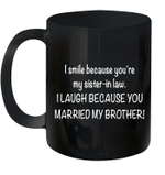 I Smile Because You're My Sister In Law I Laugh Because You Married My Brother Mug