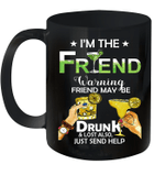 I'm The Friend Warning Friend May Be Drunk And Lost Also Just Send Help Mug