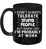 I Don't Always Tolerate Stupid People But When I Do I'm Probably At Work Mug
