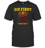 Die First Then Quit Funny Shirt