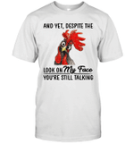Chicken And Yet Despite The Look On My Face You're Still Talking Shirt