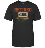 Retired 2020 Not My Problem Anymore Funny Retirement Gift Shirt