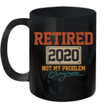 Retired 2020 Not My Problem Anymore Funny Retirement Gift Mug