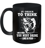 In Order To Think Like A Fish You Must Drink Like A Fish Mug