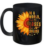 Sunflower In A World Full Of Roses Be A Sunflower Mug