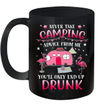 Never Take Camping Advice From Me You'll Only End Up Drunk Mug