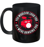 You Would Be Loud Too If I Were Banging You Funny Drummer Mug