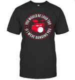 You Would Be Loud Too If I Were Banging You Funny Drummer Shirt