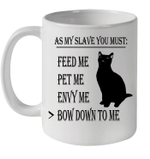 Cat As My Slave You Must Feed Me Pet Me Envy Me Bow Down To Me Mug