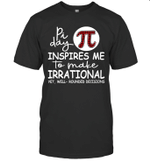 Pi Day Inspire Me To Make Irrational Yet Well Rounded Decisions Shirt