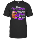 Sloth I Have Fibromyalgia I Don't Have The Energy To Pretend I Like You Today Shirt