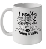 I Really Don't Mind Getting Older But My Body Is Talking It Badly Mug