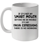 If It's Not My Smart Mouth Getting Me In Trouble It's My Facial Expressions Mug