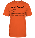 Am I Drunk Bitch I Have MS Okay Maybe I'm A'lil Drunk Shirt