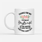 Coffee Mug Gift Ideas Mother's Day - Thanks For Not Putting My Boyfriend Up For Adoption - White Mug