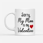 Coffee Mug Gift Ideas Mother's Day - Sorry my Mom is my Valentine - White Mug