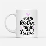 Coffee Mug Gift Ideas Mother's Day - First My Mom Forever My Friend - White Mug