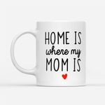 Coffee Mug Gift Ideas Mother's Day - Home Is Where My Mom Is - White Mug
