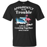Flamingos Wine Apparently We're trouble when we are Cruising Together who knew shirt