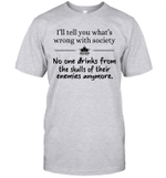 I'll Tell You What's Wrong With Society No One Drinks From The Skulls Of Their Enemies Anymore Shirts