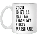 2020 Is Still Better Than My First Marriage Funny Mug
