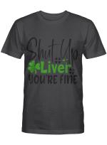 Shut Up Liver You're Fine St Patrick's Day Irish T-Shirt
