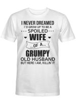I Never Dreamed I'd Grow Up To Be A Spoiled Wife Of A Grumpy Old Husband But Here I Am Killin' It shirt