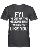 FYI I_m Out Of The Medicine That Makes Me Like You T-shirt