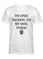 I'm Only Talking to My Dog Today Funny Shirt