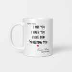 Personalized Mug I Met You I Liked You I Love You I'm Keeping You Mugs