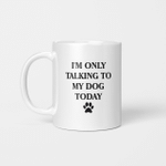 I_m Only Talking to My Dog Today Funny Gift Mug