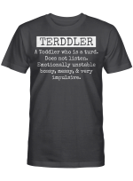 Terddler A Toddler Who Is A Turd Does Not Listen Emotionally Unstable Bossy Messy & Very Impulsive Shirt