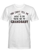 You Can't Tell Me What To Do You're Not My Grandbaby Funny T-Shirt