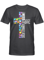 All I Need Today Is A Little Bit Of Fabric And A Whole Lot Of Jesus Shirt Easter Day Gifts