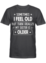 Sometimes I Feel Old But Then I Realize My Sister Is Older Funny T-shirt