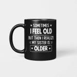Sometimes I Feel Old But Then I Realize My Sister Is Older Funny Mug