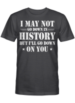 I May Not Go Down In History But I'll Go Down On You Shirt