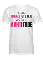 I'm The Crazy Sister with Lots of Auntitude Gifts Shirt