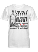 I ran out of coffee this morning Tequila seemed a reasonable replacement shirt