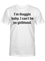 I'm Thuggin I Can't Be Yo Girlfriend Funny Shirt
