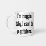 I'm Thuggin I Can't Be Yo Girlfriend Funny Mug