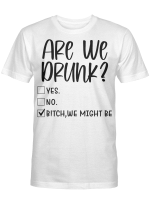 Are We Drunk Bitch We Might Be Funny Drinking Checklist Shirt