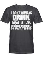 I Don't Always Drink When I'm Camping Oh Wait Yes I Do Shirt Funny Camper T-Shirt