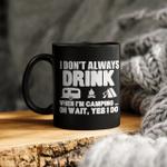 I Don't Always Drink When I'm Camping Oh Wait Yes I Do Mug Funny Camper Mug