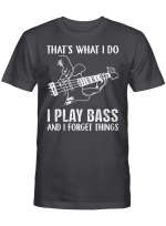 That's What I Do I Play Bass And I Forget Things T-shirt Guitar Gifts Shirt
